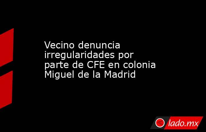 Vecino denuncia irregularidades por parte de CFE en colonia Miguel de la Madrid . Noticias en tiempo real