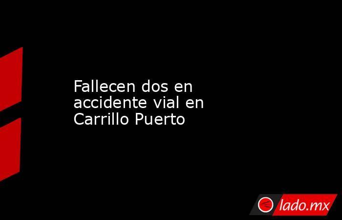 Fallecen dos en accidente vial en Carrillo Puerto. Noticias en tiempo real