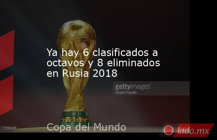 Ya hay 6 clasificados a octavos y 8 eliminados en Rusia 2018. Noticias en tiempo real