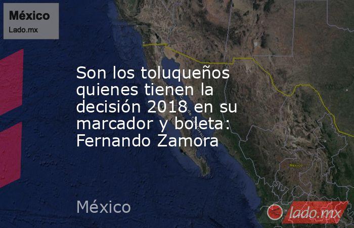 Son los toluqueños quienes tienen la decisión 2018 en su marcador y boleta: Fernando Zamora. Noticias en tiempo real