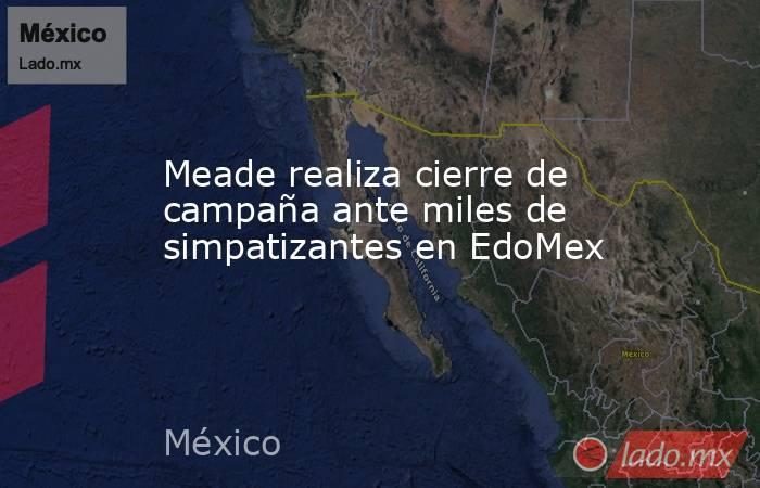 Meade realiza cierre de campaña ante miles de simpatizantes en EdoMex. Noticias en tiempo real