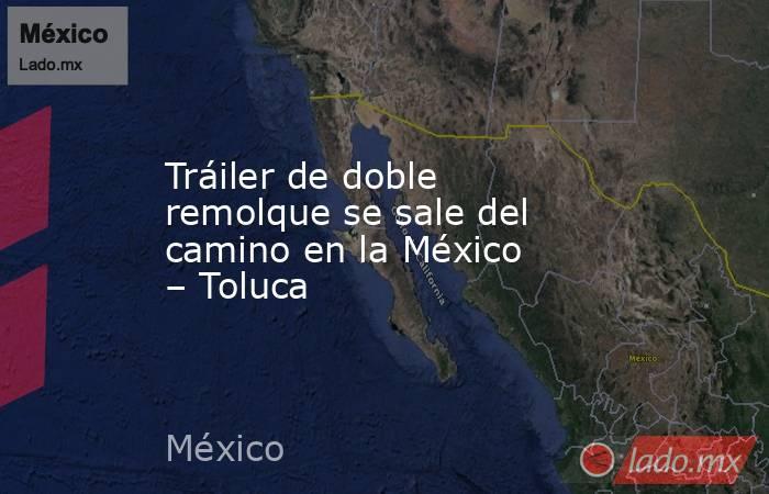Tráiler de doble remolque se sale del camino en la México – Toluca. Noticias en tiempo real