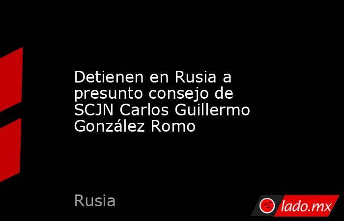 Detienen en Rusia a presunto consejo de SCJN Carlos Guillermo González Romo. Noticias en tiempo real