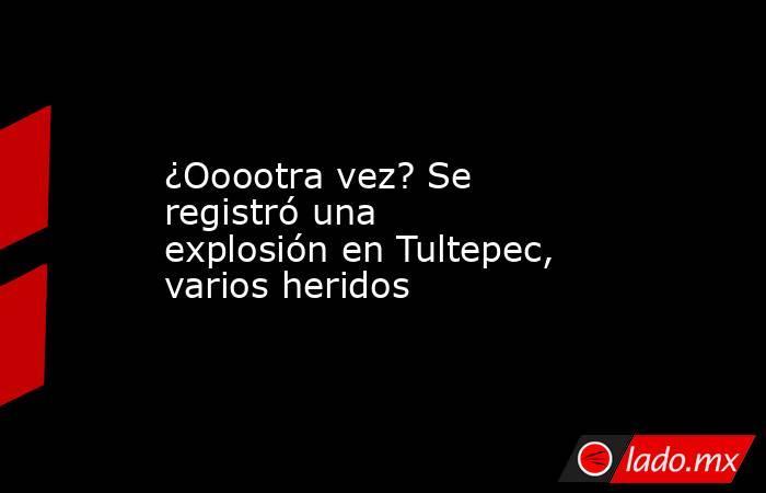 ¿Ooootra vez? Se registró una explosión en Tultepec, varios heridos. Noticias en tiempo real