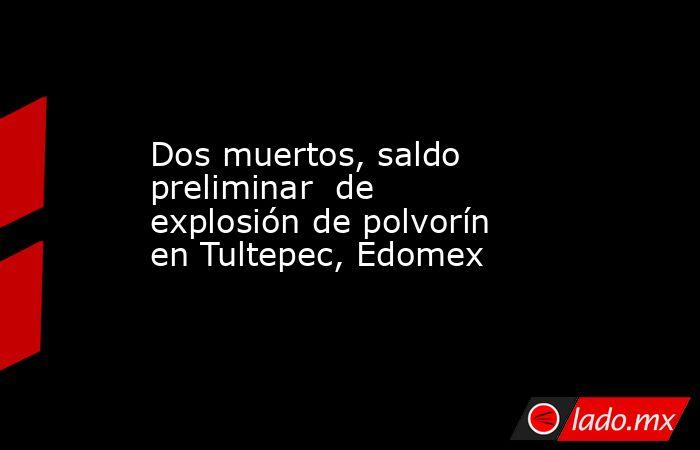 Dos muertos, saldo preliminar de explosión de polvorín en Tultepec, Edomex. Noticias en tiempo real