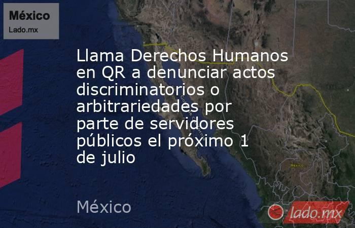 Llama Derechos Humanos en QR a denunciar actos discriminatorios o arbitrariedades por parte de servidores públicos el próximo 1 de julio. Noticias en tiempo real