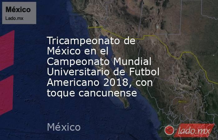 Tricampeonato de México en el Campeonato Mundial Universitario de Futbol Americano 2018, con toque cancunense. Noticias en tiempo real