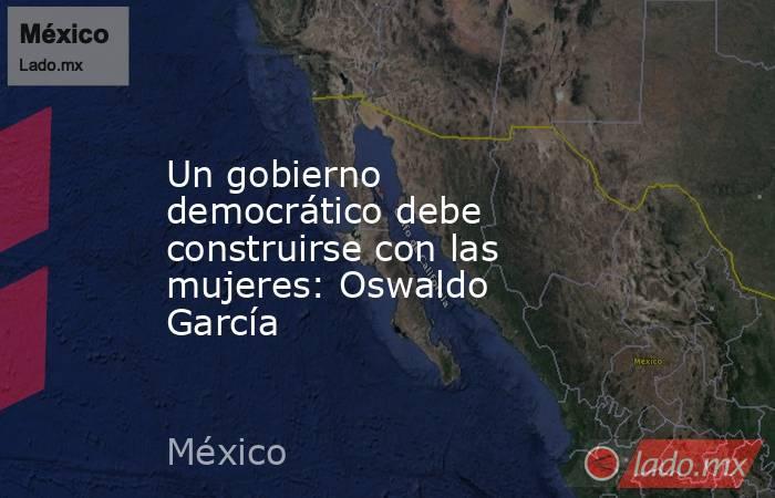 Un gobierno democrático debe construirse con las mujeres: Oswaldo García. Noticias en tiempo real
