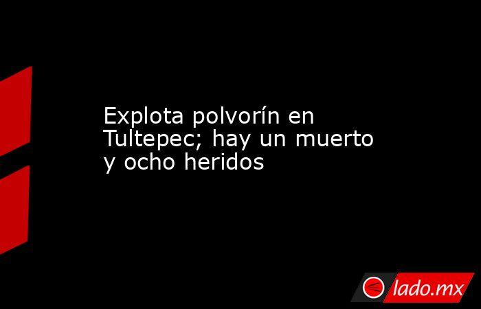 Explota polvorín en Tultepec; hay un muerto y ocho heridos . Noticias en tiempo real