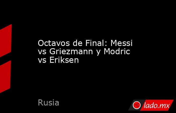 Octavos de Final: Messi vs Griezmann y Modric vs Eriksen. Noticias en tiempo real