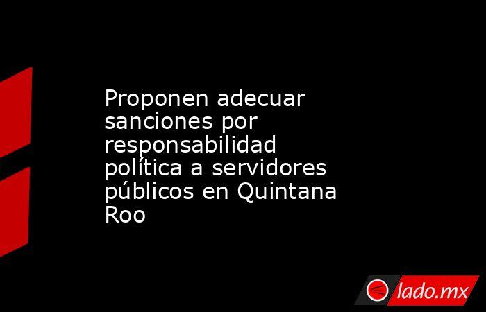 Proponen adecuar sanciones por responsabilidad política a servidores públicos en Quintana Roo. Noticias en tiempo real