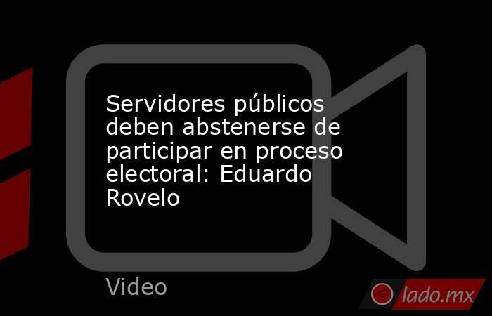 Servidores públicos deben abstenerse de participar en proceso electoral: Eduardo Rovelo. Noticias en tiempo real