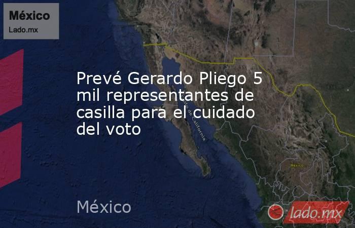 Prevé Gerardo Pliego 5 mil representantes de casilla para el cuidado del voto. Noticias en tiempo real