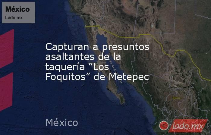 """Capturan a presuntos asaltantes de la taquería """"Los Foquitos"""" de Metepec. Noticias en tiempo real"""