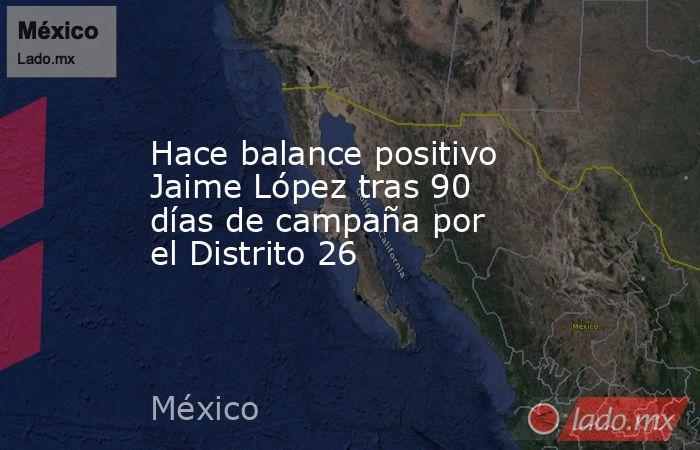 Hace balance positivo Jaime López tras 90 días de campaña por el Distrito 26. Noticias en tiempo real