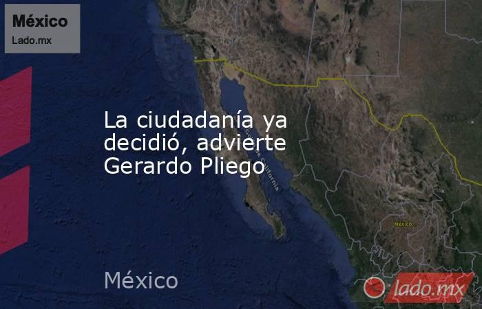 La ciudadanía ya decidió, advierte Gerardo Pliego. Noticias en tiempo real