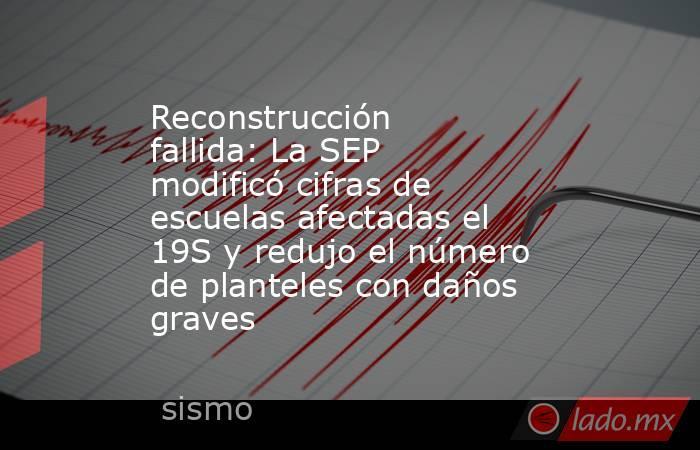 Reconstrucción fallida: La SEP modificó cifras de escuelas afectadas el 19S y redujo el número de planteles con daños graves. Noticias en tiempo real