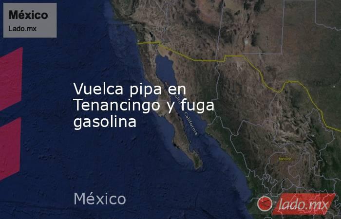 Vuelca pipa en Tenancingo y fuga gasolina. Noticias en tiempo real