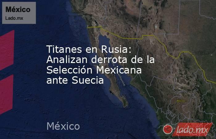 Titanes en Rusia: Analizan derrota de la Selección Mexicana ante Suecia. Noticias en tiempo real