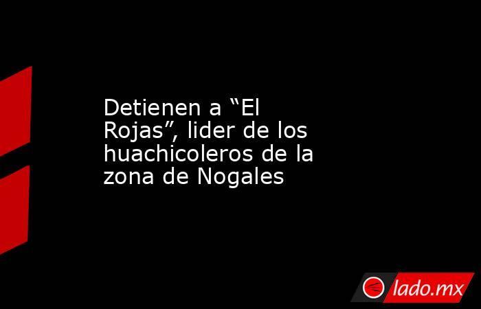"""Detienen a """"El Rojas"""", lider de los huachicoleros de la zona de Nogales. Noticias en tiempo real"""