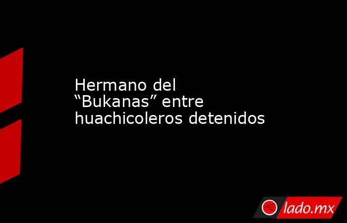 """Hermano del """"Bukanas"""" entre huachicoleros detenidos. Noticias en tiempo real"""