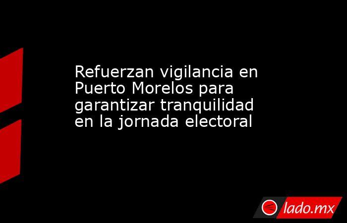 Refuerzan vigilancia en Puerto Morelos para garantizar tranquilidad en la jornada electoral. Noticias en tiempo real