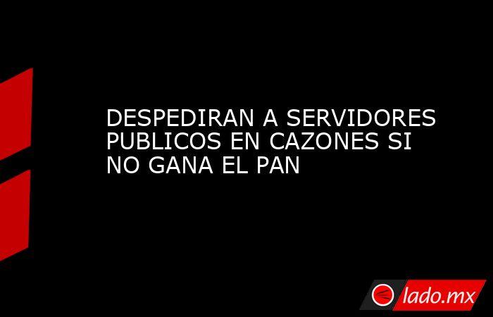 DESPEDIRAN A SERVIDORES PUBLICOS EN CAZONES SI NO GANA EL PAN. Noticias en tiempo real