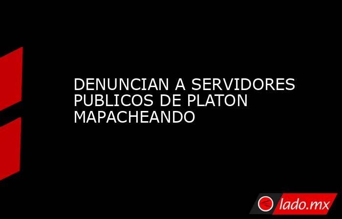 DENUNCIAN A SERVIDORES PUBLICOS DE PLATON MAPACHEANDO. Noticias en tiempo real