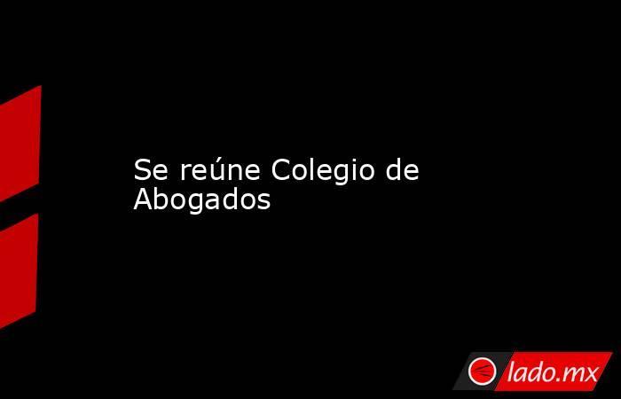 Se reúne Colegio de Abogados. Noticias en tiempo real