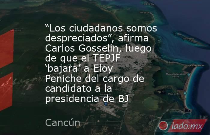 """""""Los ciudadanos somos despreciados"""", afirma Carlos Gosselin, luego de que el TEPJF 'bajara' a Eloy Peniche del cargo de candidato a la presidencia de BJ. Noticias en tiempo real"""
