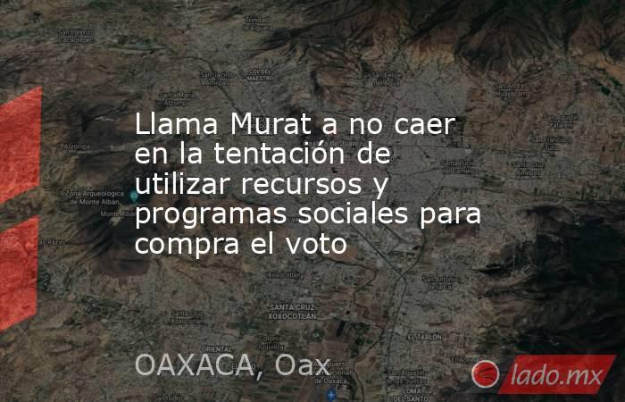 Llama Murat a no caer en la tentación de utilizar recursos y programas sociales para compra el voto. Noticias en tiempo real