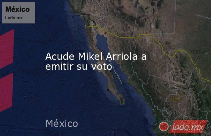Acude Mikel Arriola a emitir su voto. Noticias en tiempo real