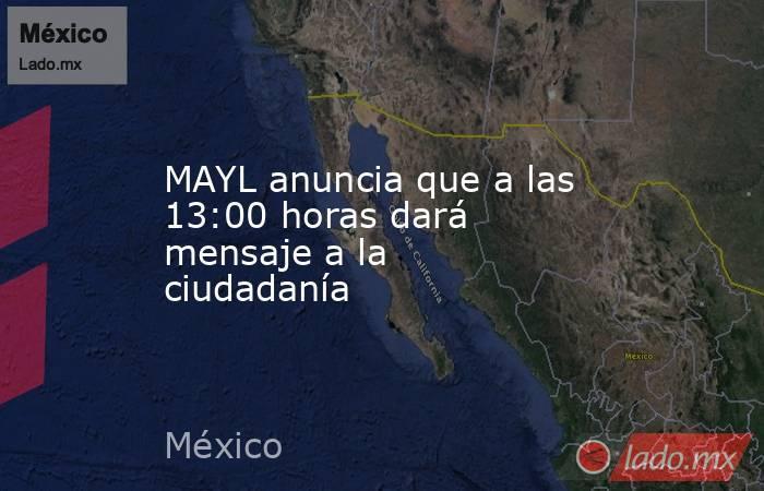 MAYL anuncia que a las 13:00 horas dará mensaje a la ciudadanía. Noticias en tiempo real
