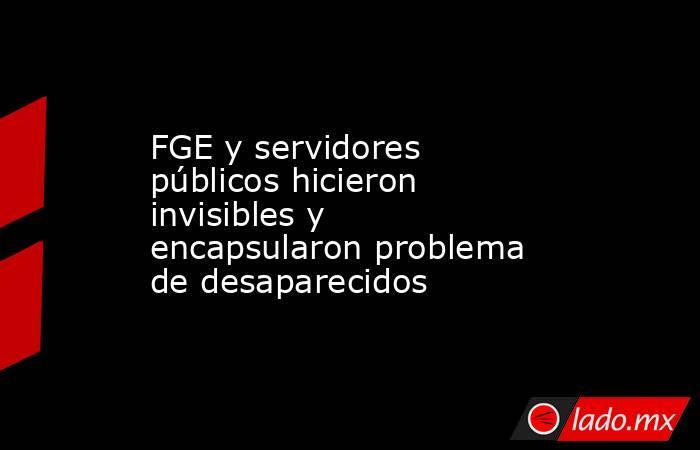 FGE y servidores públicos hicieron invisibles y encapsularon problema de desaparecidos. Noticias en tiempo real
