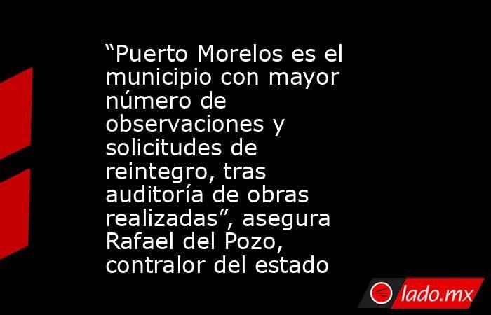 """""""Puerto Morelos es el municipio con mayor número de observaciones y solicitudes de reintegro, tras auditoría de obras realizadas"""", asegura Rafael del Pozo, contralor del estado. Noticias en tiempo real"""