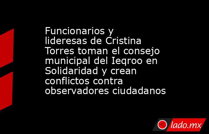Funcionarios y lideresas de Cristina Torres toman el consejo municipal del Ieqroo en Solidaridad y crean conflictos contra observadores ciudadanos. Noticias en tiempo real