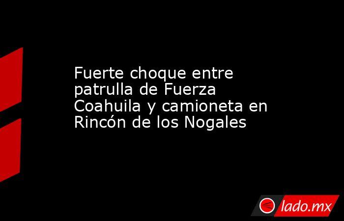 Fuerte choque entre patrulla de Fuerza Coahuila y camioneta en Rincón de los Nogales . Noticias en tiempo real