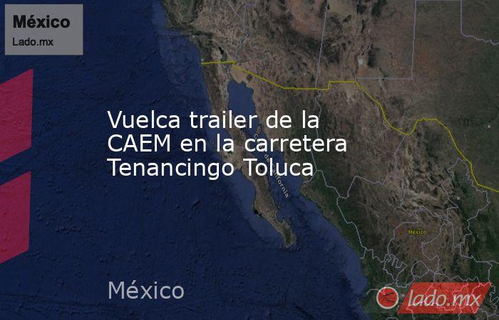 Vuelca trailer de la CAEM en la carretera Tenancingo Toluca. Noticias en tiempo real