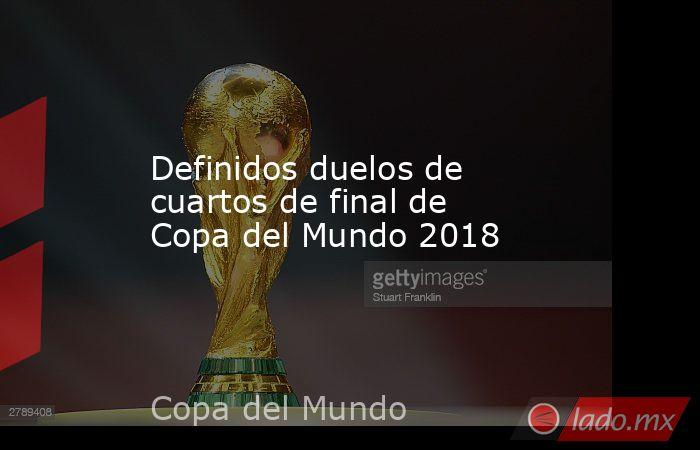 Definidos duelos de cuartos de final de Copa del Mundo 2018. Noticias en tiempo real
