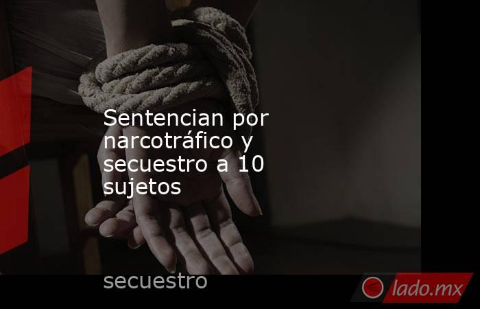Sentencian por narcotráfico y secuestro a10 sujetos. Noticias en tiempo real