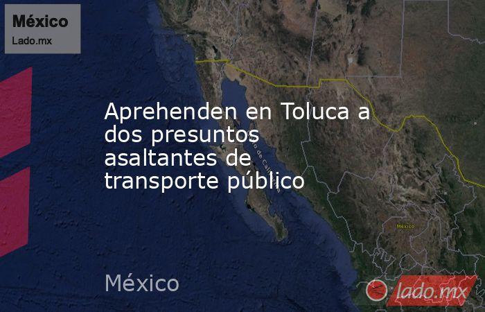 Aprehenden en Toluca a dos presuntos asaltantes de transporte público. Noticias en tiempo real