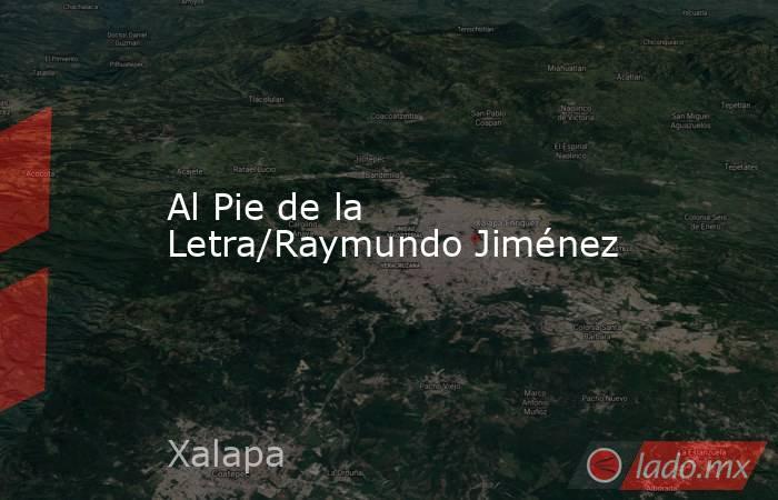 Al Pie de la Letra/Raymundo Jiménez. Noticias en tiempo real
