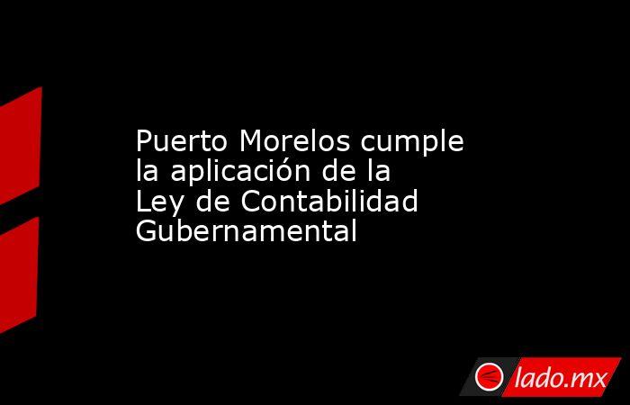 Puerto Morelos cumple la aplicación de la Ley de Contabilidad Gubernamental. Noticias en tiempo real