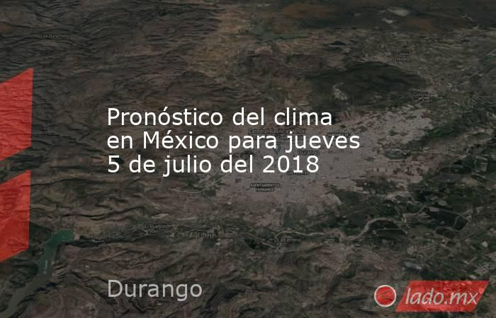 Pronóstico del clima en México para jueves 5 de julio del 2018. Noticias en tiempo real