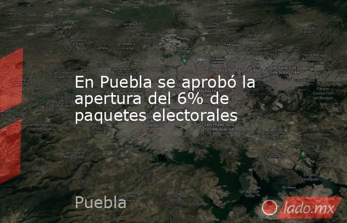 En Puebla se aprobó la apertura del 6% de paquetes electorales. Noticias en tiempo real
