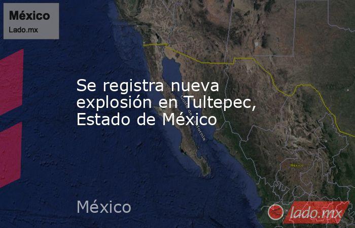 Se registra nueva explosión en Tultepec, Estado de México. Noticias en tiempo real