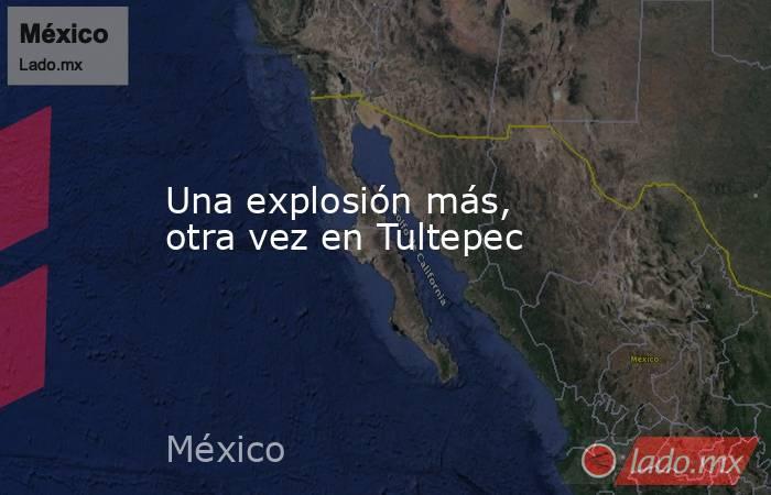 Una explosión más, otra vez en Tultepec. Noticias en tiempo real