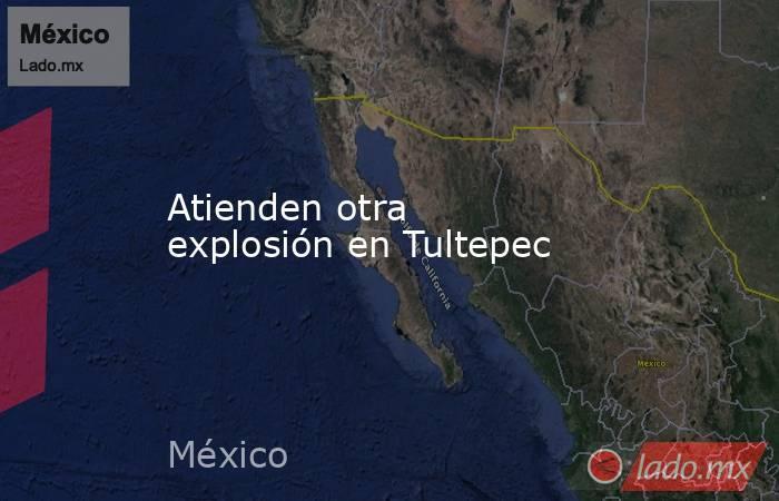 Atienden otra explosión en Tultepec. Noticias en tiempo real