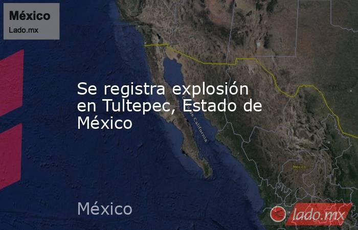 Se registra explosión en Tultepec, Estado de México. Noticias en tiempo real