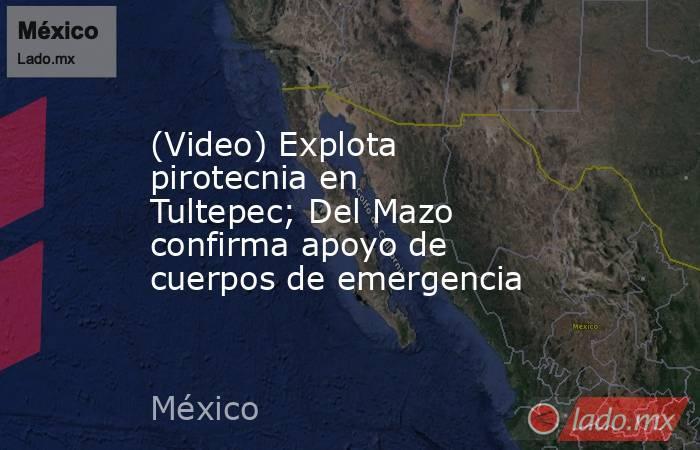 (Video) Explota pirotecnia en Tultepec;Del Mazo confirma apoyo de cuerpos de emergencia. Noticias en tiempo real